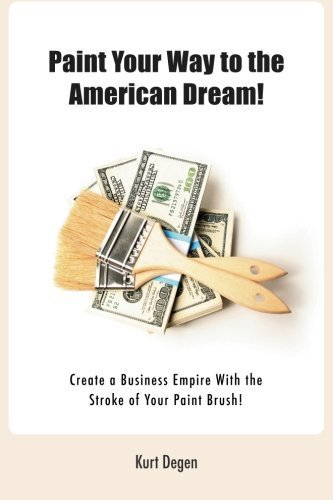 Paint Your Way To The American Dream!: Create a Business Empire With the Stroke of Your Paint Brush!(Black and White version) by Degen, Kurt C, Degen, Jeanne E (2014) Paperback