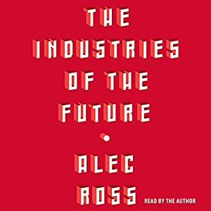 The Industries of the Future Hörbuch von Alec Ross Gesprochen von: Alec Ross