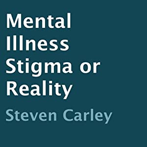 Mental Illness: Stigma or Reality | [Steven Carley]