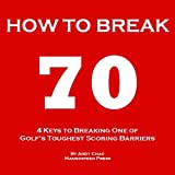 4 KEYS GOLF - HOW TO BREAK 70 - A guide to help you shoot in the 60s quickly by hitting every shot with purpose and effortlessly getting rid of your big and costly miss. (Golf Demystified)