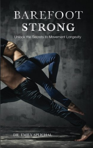 Barefoot Strong: Unlock the Secrets to Movement Longevity, by Dr Emily Splichal