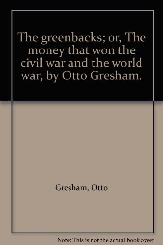 The greenbacks; or, The money that won the civil war and the world war, by Otto Gresham. PDF