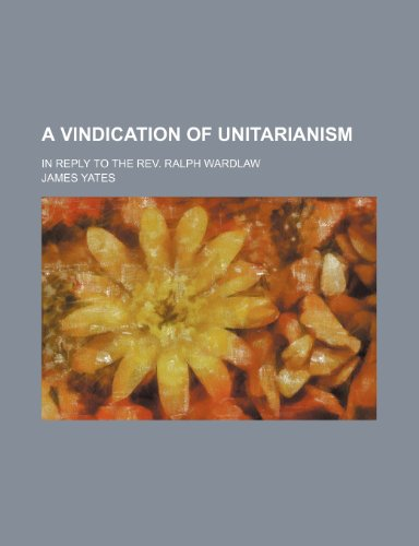 A Vindication of Unitarianism; In Reply to the Rev. Ralph Wardlaw