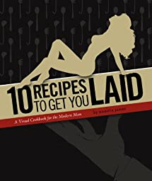 10 Recipes to Get You Laid (A Visual Cookbook for the Modern Man)