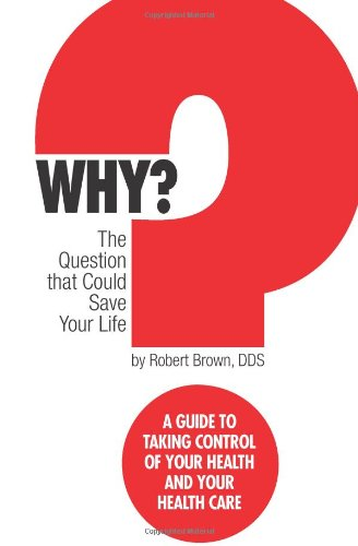 Why? The Question That Could Save Your Life: A Guide To Taking Control Of Your Health And Your Healthcare