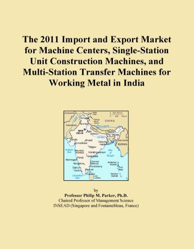 The 2011 Import and Export Market for Machine Centers, Single-Station Unit Construction Machines, and Multi-Station Transfer Machines for Working Metal in India