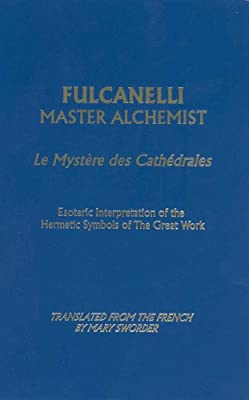 Fulcanelli: Master Alchemist: Le Mystere des Cathedrales, Esoteric Intrepretation of the Hermetic Symbols of The Great Work: Le Mystere Des ... of the ... of the Hermetic Symbols of Great Work)