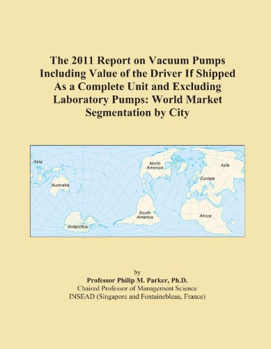 The 2011 Report On Vacuum Pumps Including Value Of The Driver If Shipped As A Complete Unit And Excluding Laboratory Pumps: World Market Segmentation By City