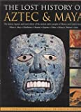 The Lost History of Aztec & Maya: The History, Legend, Myth and Culture of the Ancient Native Peoples of Mexico and Central America (0681050047) by Phillips, Charles