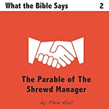 The Parable of the Shrewd Manager: What The Bible Says, Book 2 (       UNABRIDGED) by Phin Hall Narrated by Phin Hall