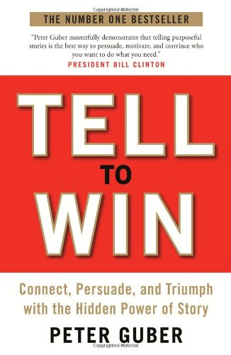 Tell to Win: Connect, Persuade and Triumph with the Hidden Power of Story