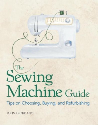 The Sewing Machine Guide: Tips on Choosing, Buying, and Refurbishing