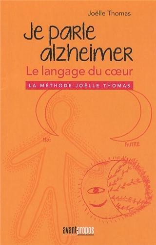 Je parle Alzheimer : Le langage du coeur, la méthode Joëlle Thomas