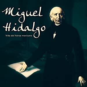 Miguel Hidalgo: Vida del héroe mexicano [Miguel Hidalgo: Life of the Mexican Hero] Audiobook