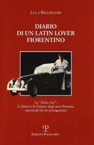 Diario di un latin lover fiorentino. La dolce vita, le donne e la Firenze degli anni Settanta raccontati da un protagonista