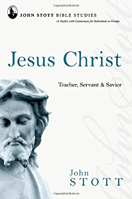 Jesus Christ: Teacher Servant & Savior (John Stott Bible Studies)