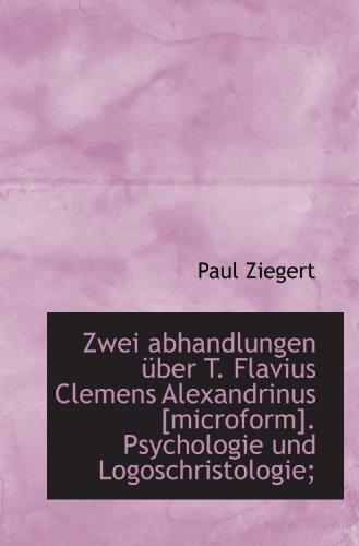 Zwei abhandlungen Ã1/4ber T. Flavius Clemens Alexandrinus [microform]. Psychologie und Logoschristologi