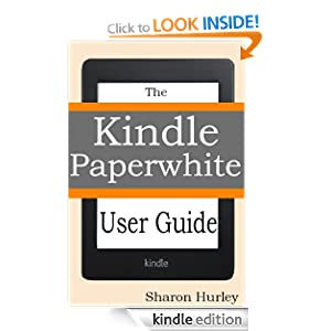 Kindle Paperwhite User Guide: The Best Paperwhite Manual To Master Your Device Sharon Hurley