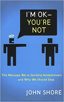 OK - You're Not: The Message We're Sending Nonbelievers And Why We