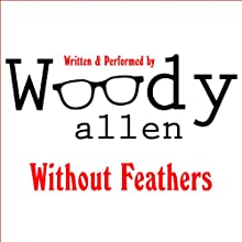 Without Feathers (       UNABRIDGED) by Woody Allen Narrated by Woody Allen