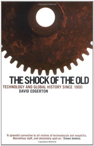 Shock Of The Old: Technology and Global History since 1900: Technology in Global History Since 1900