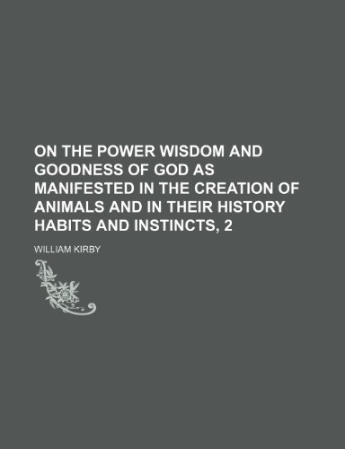 On the Power Wisdom and Goodness of God as Manifested in the Creation of Animals and in Their History Habits and Instincts, 2