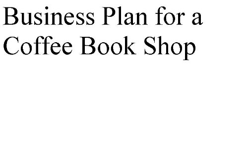 Business Plan For A Coffee Book Shop (Professional Fill-In-The-Blank Business Plans By Type Of Business)