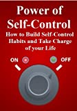 Power of Self-Control: How to Build Self-Control Habits and Take Charge of Your Life