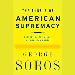 The Bubble of American Supremacy: Correcting the Misuse of American Power | [George Soros]