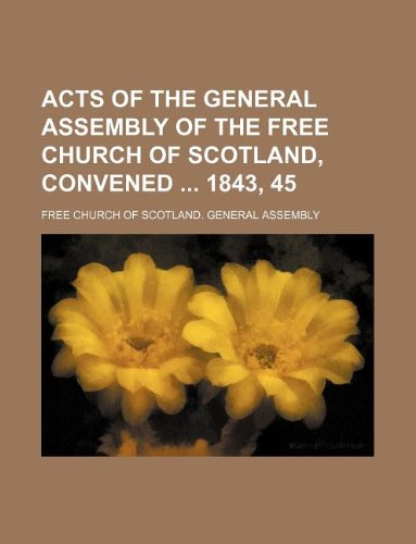 Acts of the General Assembly of the Free Church of Scotland, convened  1843, 45