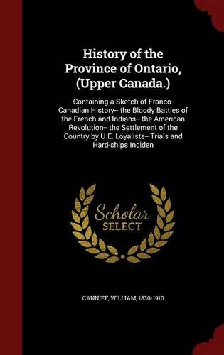 History of the Province of Ontario, (Upper Canada.): Containing a Sketch of Franco-Canadian History-- the Bloody Battles of the French and Indians-- ... Loyalists-- Trials and Hard-ships Inciden