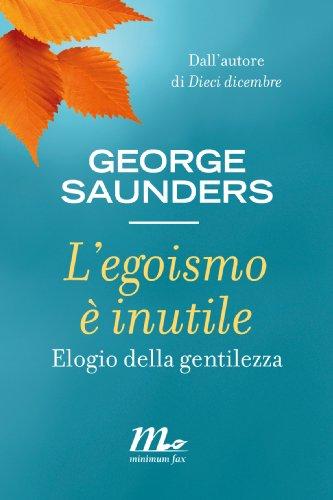 George Saunders - L'egoismo è inutile. Elogio della gentilezza