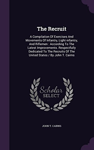 The Recruit: A Compilation Of Exercises And Movements Of Infantry, Light-infantry, And Riflemen : According To The Latest Improvements. Respectfully ... Of The United States / By John T. Cairns
