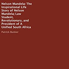 Nelson Mandela: The Inspirational Life Story: Law Student, Revolutionary, and President of a Unified South Africa Audiobook by Patrick Bunker Narrated by Kay Webster