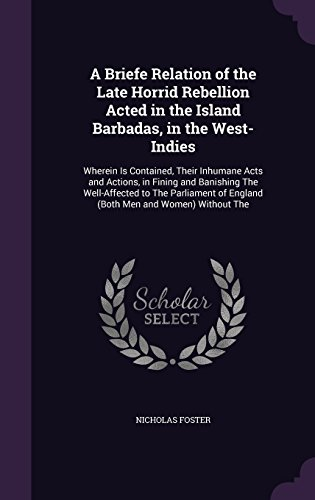 A Briefe Relation of the Late Horrid Rebellion Acted in the Island Barbadas, in the West-Indies: Wherein Is Contained, Their Inhumane Acts and ... of England Both Men and Women) Without the PDF Download Free
