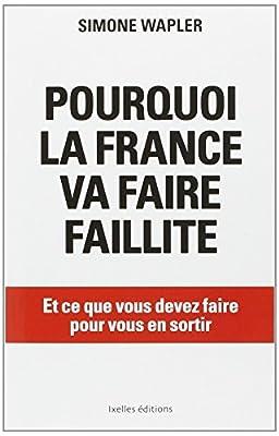 Pourquoi la France va faire faillite... et ce que vous devez faire pour vous en sortir de Simone Wapler