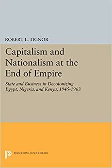 Capitalism And Nationalism At The End Of Empire: State And Business In Decolonizing Egypt, Nigeria, And Kenya, 1945-1963 (Princeton Legacy Library)