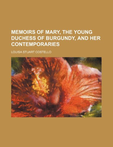 Memoirs of Mary, the Young Duchess of Burgundy, and Her Contemporaries