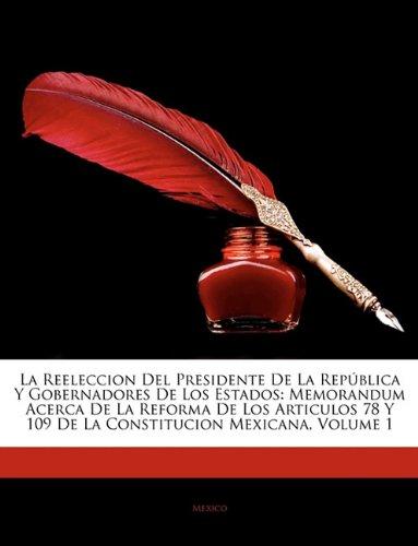 La Reeleccion Del Presidente De La Republica Y Gobernadores De Los Estados: Memorandum Acerca De La Reforma De Los Articulos 78 Y 109 De La Constitucion Mexicana, Volume 1  (Tapa Blanda)