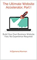The Ultimate Website Accelerator, Part I: Build Your Own Business Website Fast, No Experience Required Front Cover