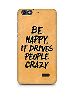 AMEZ be happy it drives people crazy Back Cover For Huawei Honor 4C