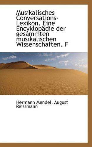 Musikalisches Conversations-Lexikon. Eine Encyklop Die Der Gesammten Musikalischen Wissenschaften. F