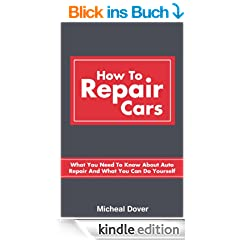 How To Repair Cars: What You Need To Know About Auto Repair And What You Can Do Yourself (Auto Mechanics, Car Repair Book 1) (English Edition)