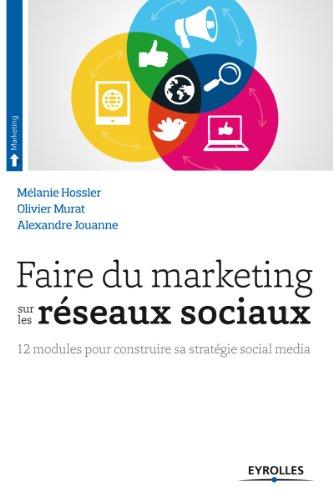 Faire du marketing sur les réseaux sociaux: 12 modules pour construire sa stratégie social média