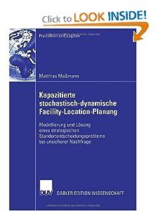 Kapazitierte stochastisch-dynamische Facility-Location-Pl... Modellierung und Losung eines strategischen Standortentscheidung... bei ... (Produktion und Logistik) (German Edition)