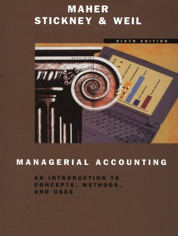 Managerial Accounting: An Introduction to Concepts, Methods, and Uses (The Dryden Press series in accounting) 6th Edition by Maher, Michael W.; Stickney, Clyde P.; Weil, Roman L. published by Harcourt College Pub Hardcover