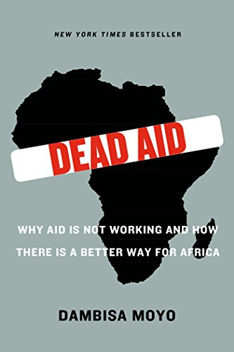 Dead Aid: Why Aid Is Not Working and How There