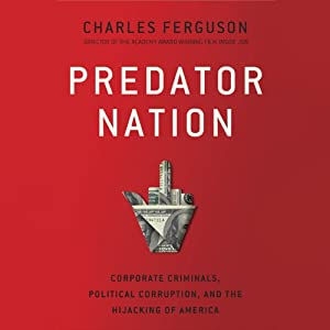 Predator Nation: Corporate Criminals, Political Corruption, and the Hijacking of America | [Charles H. Ferguson]
