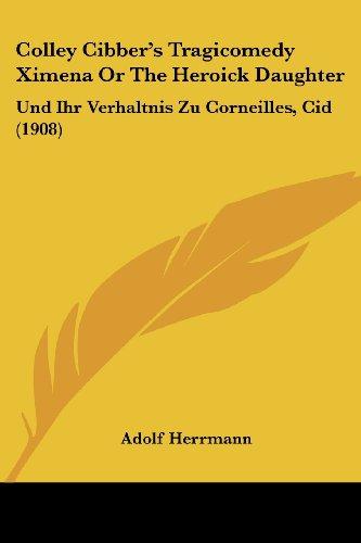 Colley Cibber's Tragicomedy Ximena or the Heroick Daughter: Und Ihr Verhaltnis Zu Corneilles, Cid (1908)