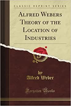 Alfred Weber's Theory Of The Location Of Industries (Classic Reprint)